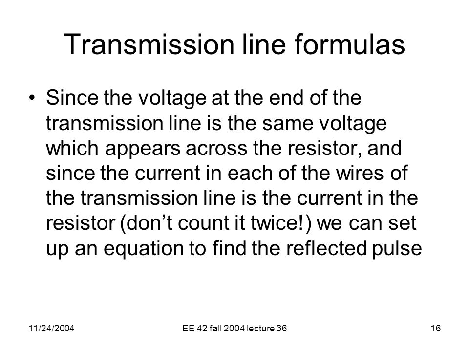 11/24/2004EE 42 fall 2004 lecture 3616 Transmission line formulas Since the voltage at the end of the transmission line is the same voltage which appears across the resistor, and since the current in each of the wires of the transmission line is the current in the resistor (don't count it twice!) we can set up an equation to find the reflected pulse