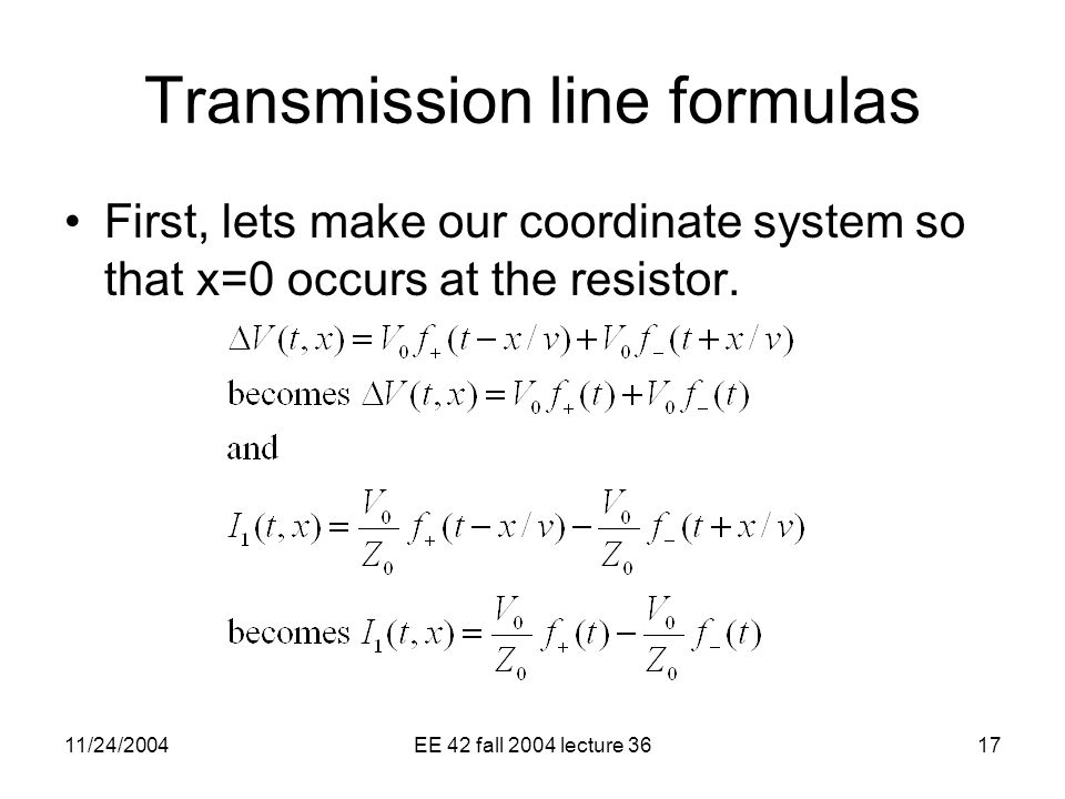11/24/2004EE 42 fall 2004 lecture 3617 Transmission line formulas First, lets make our coordinate system so that x=0 occurs at the resistor.
