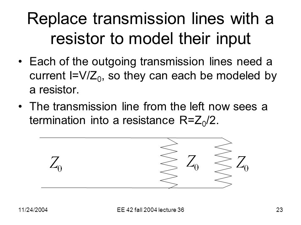 11/24/2004EE 42 fall 2004 lecture 3623 Replace transmission lines with a resistor to model their input Each of the outgoing transmission lines need a current I=V/Z 0, so they can each be modeled by a resistor.
