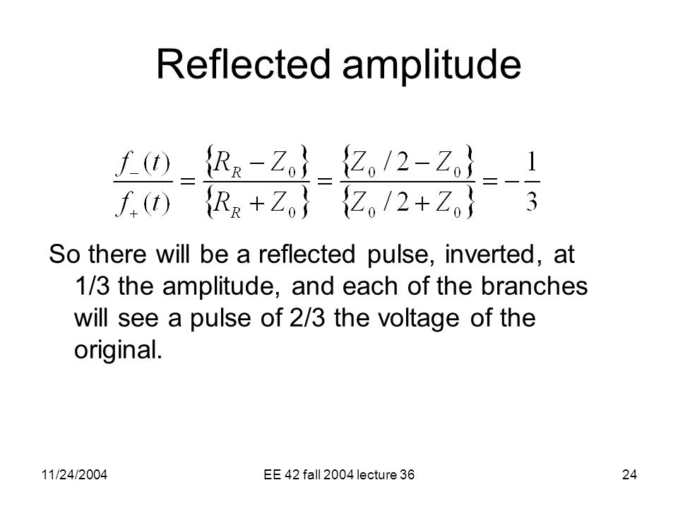 11/24/2004EE 42 fall 2004 lecture 3624 Reflected amplitude So there will be a reflected pulse, inverted, at 1/3 the amplitude, and each of the branches will see a pulse of 2/3 the voltage of the original.