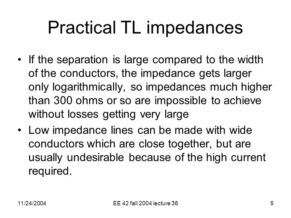 11/24/2004EE 42 fall 2004 lecture 365 Practical TL impedances If the separation is large compared to the width of the conductors, the impedance gets larger only logarithmically, so impedances much higher than 300 ohms or so are impossible to achieve without losses getting very large Low impedance lines can be made with wide conductors which are close together, but are usually undesirable because of the high current required.