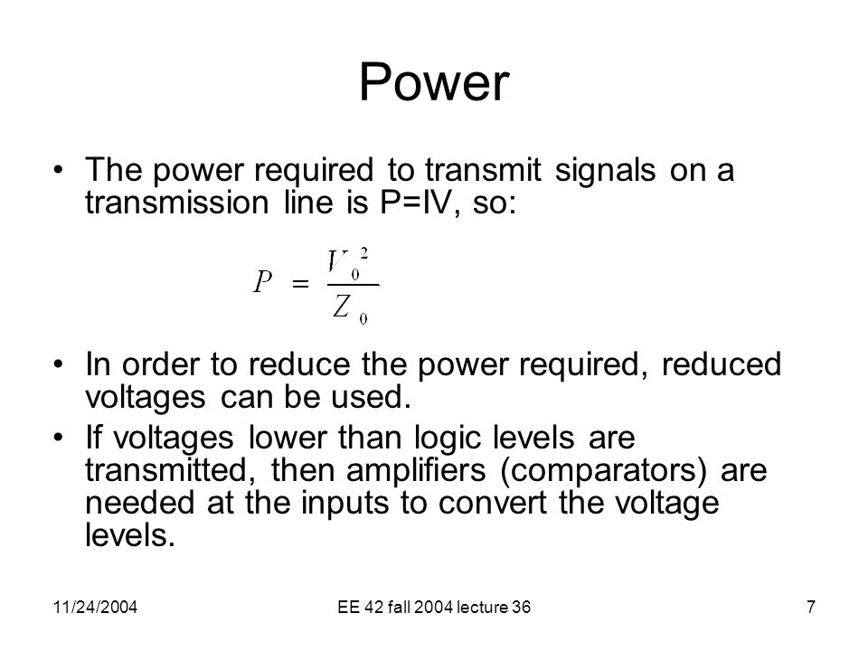 11/24/2004EE 42 fall 2004 lecture 367 Power The power required to transmit signals on a transmission line is P=IV, so: In order to reduce the power required, reduced voltages can be used.