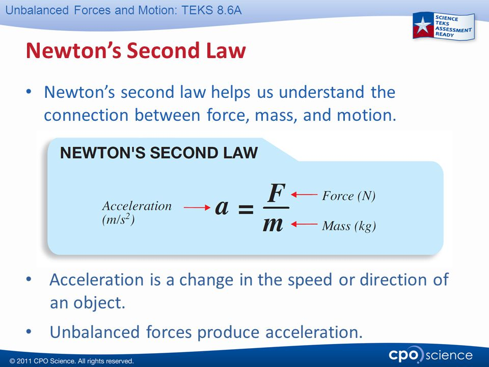 Unbalanced Forces and Motion: TEKS 8.6A Newton's Second Law Newton's second law helps us understand the connection between force, mass, and motion. Ac