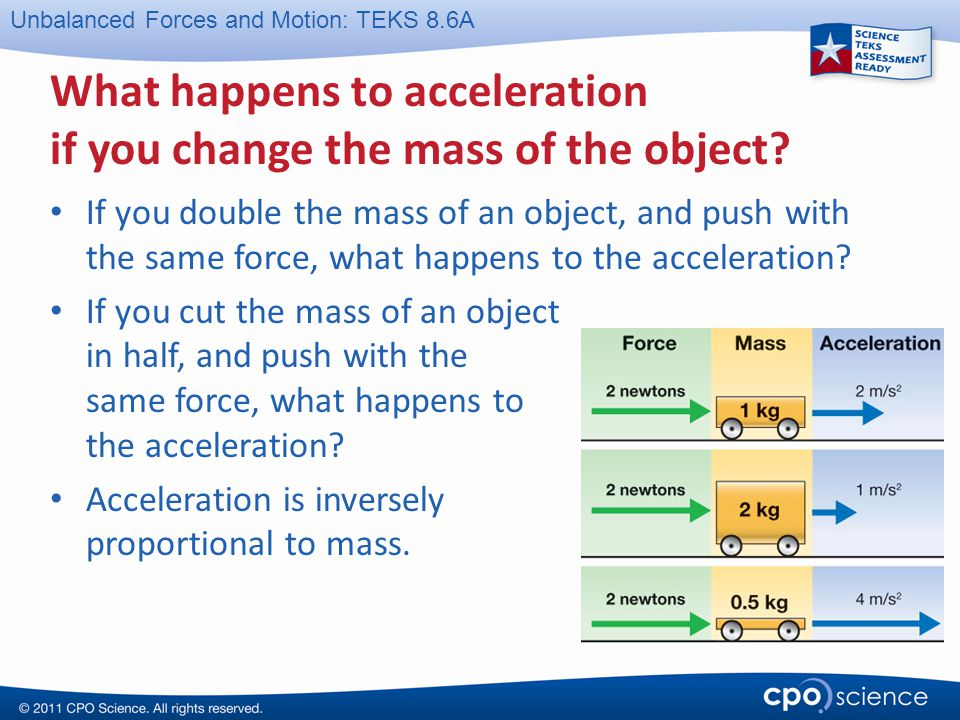 Unbalanced Forces and Motion: TEKS 8.6A What happens to acceleration if you change the mass of the object? If you double the mass of an object, and pu