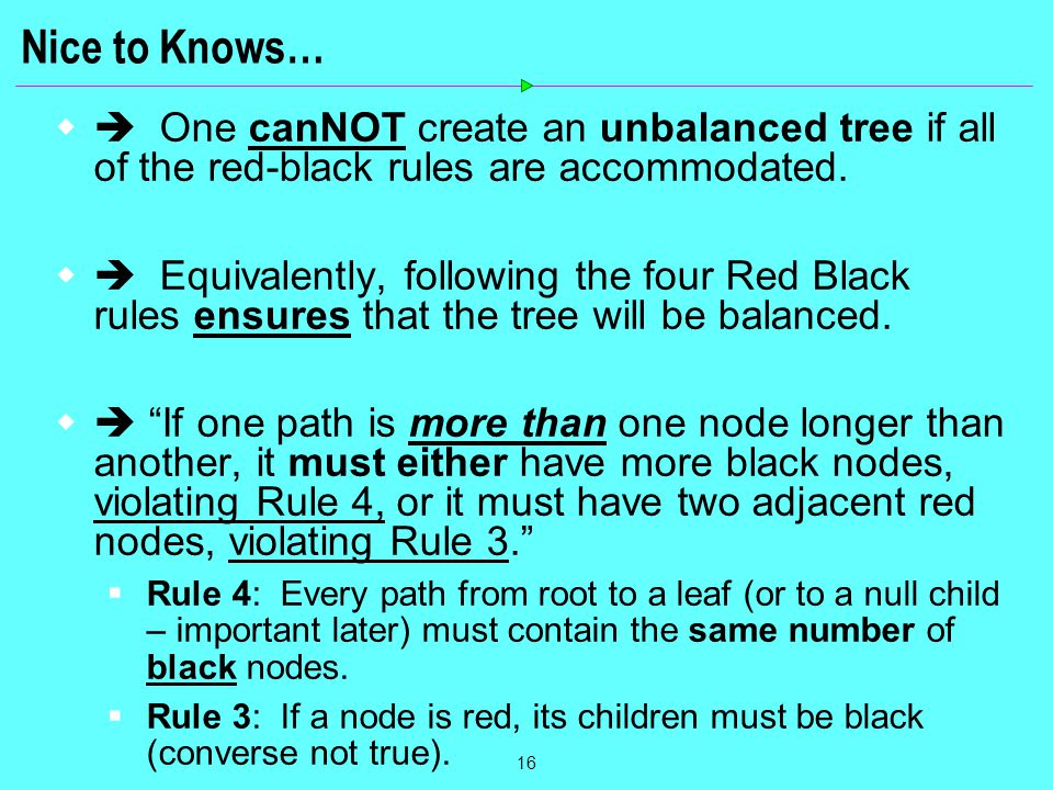 16 Nice to Knows…  One canNOT create an unbalanced tree if all of the red-black rules are accommodated.  Equivalently, following the four Red Blac