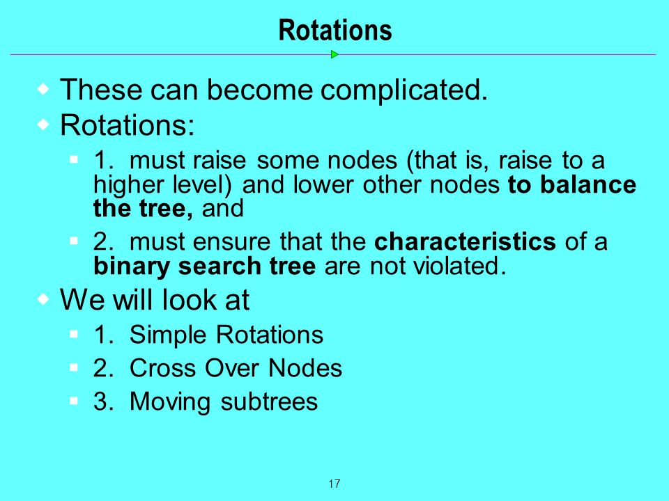 17 Rotations  These can become complicated.  Rotations:  1. must raise some nodes (that is, raise to a higher level) and lower other nodes to balan