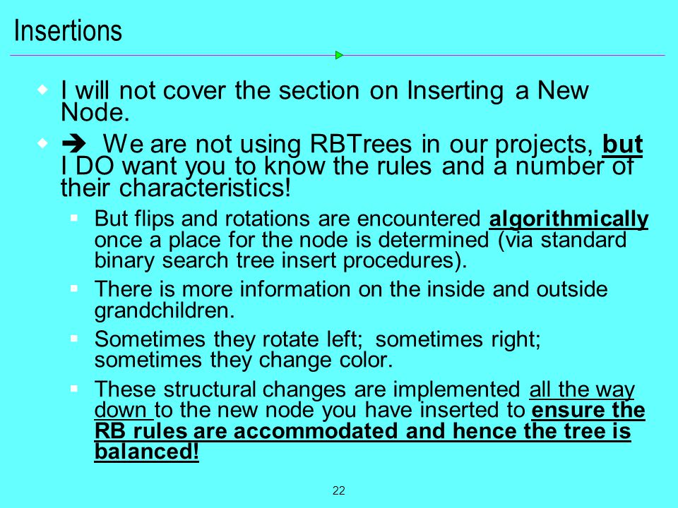 22 Insertions  I will not cover the section on Inserting a New Node.  We are not using RBTrees in our projects, but I DO want you to know the rules