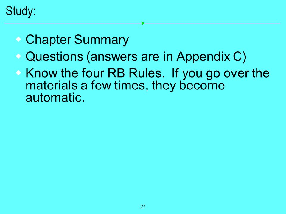 27 Study:  Chapter Summary  Questions (answers are in Appendix C)  Know the four RB Rules. If you go over the materials a few times, they become au