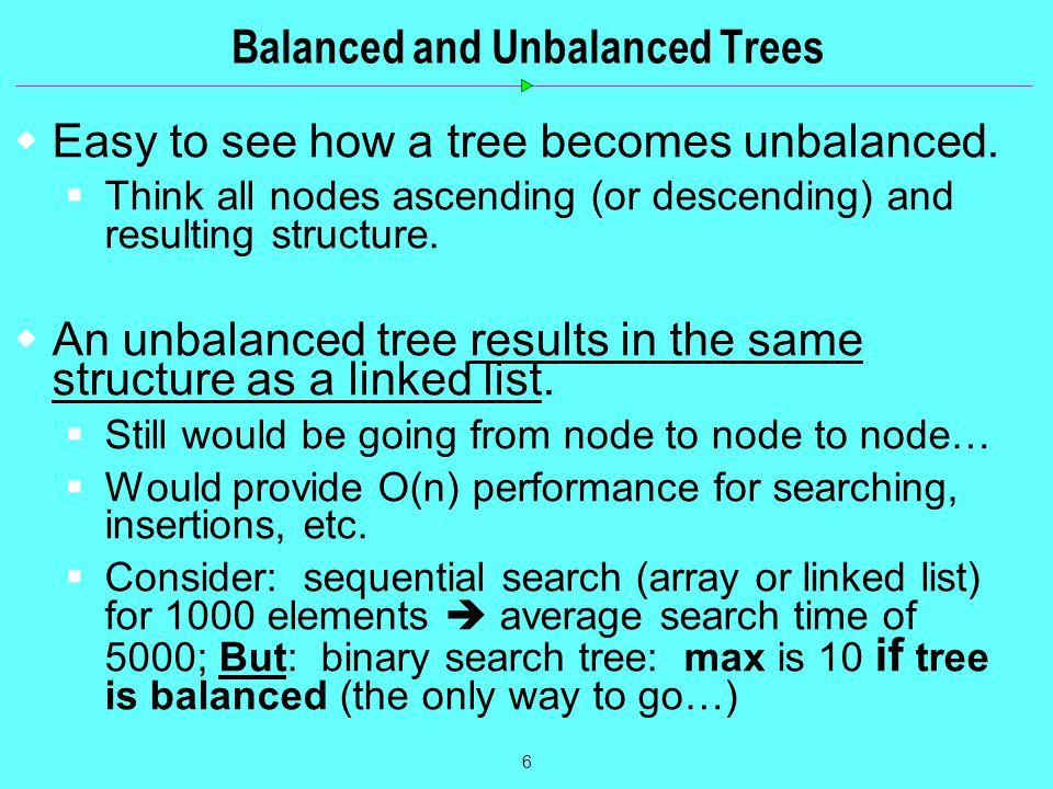 6 Balanced and Unbalanced Trees  Easy to see how a tree becomes unbalanced.  Think all nodes ascending (or descending) and resulting structure.  An