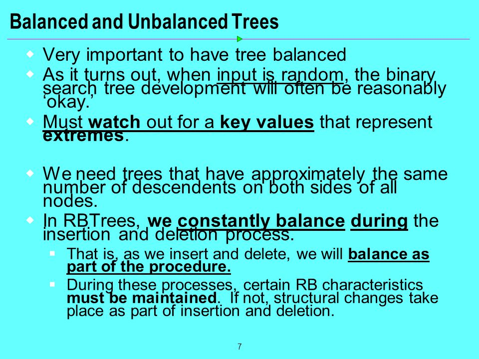 7 Balanced and Unbalanced Trees  Very important to have tree balanced  As it turns out, when input is random, the binary search tree development will often be reasonably 'okay.'  Must watch out for a key values that represent extremes.