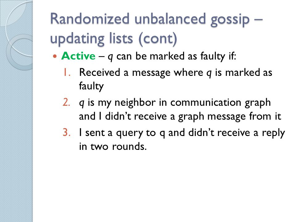 Randomized unbalanced gossip – updating lists (cont) Active – q can be marked as faulty if: 1.Received a message where q is marked as faulty 2.q is my neighbor in communication graph and I didn't receive a graph message from it 3.I sent a query to q and didn't receive a reply in two rounds.