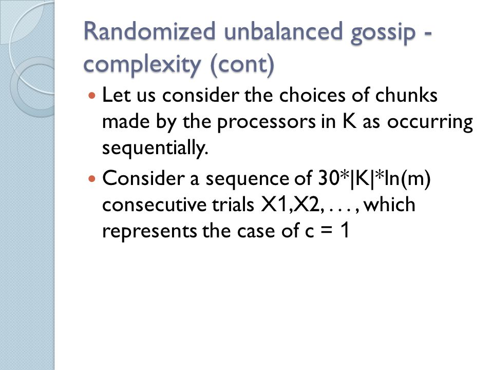 Randomized unbalanced gossip - complexity (cont) Let us consider the choices of chunks made by the processors in K as occurring sequentially.