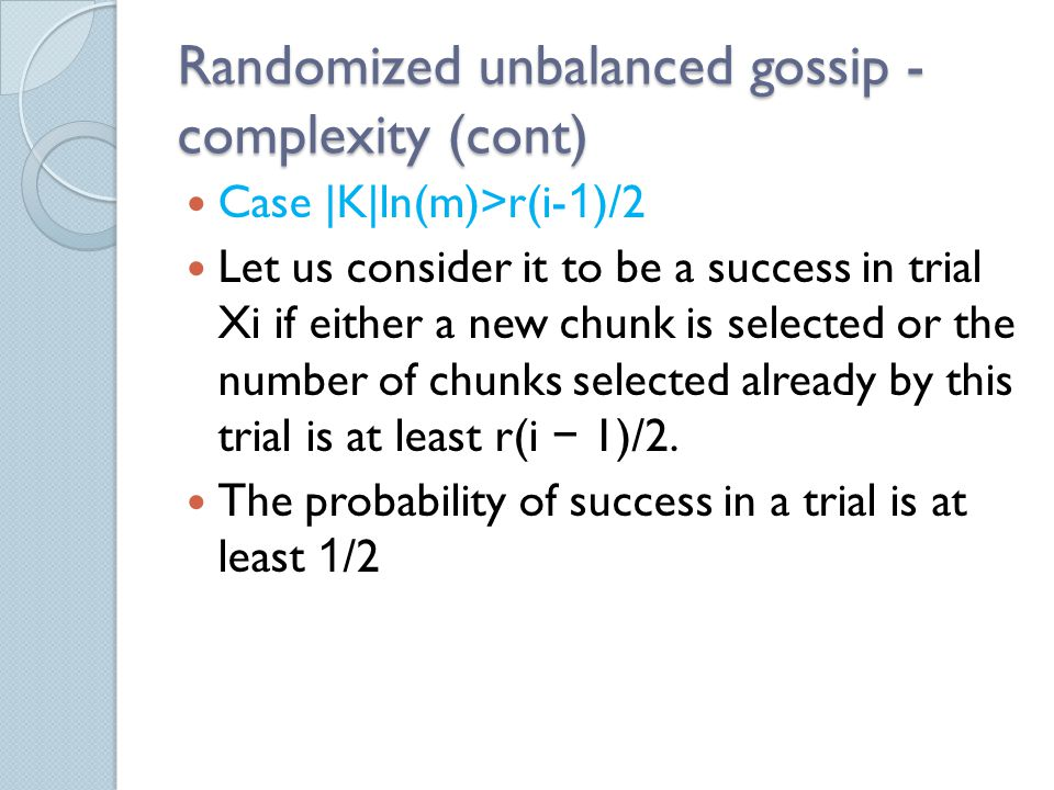 Randomized unbalanced gossip - complexity (cont) Case |K|ln(m)>r(i-1)/2 Let us consider it to be a success in trial Xi if either a new chunk is selected or the number of chunks selected already by this trial is at least r(i − 1)/2.