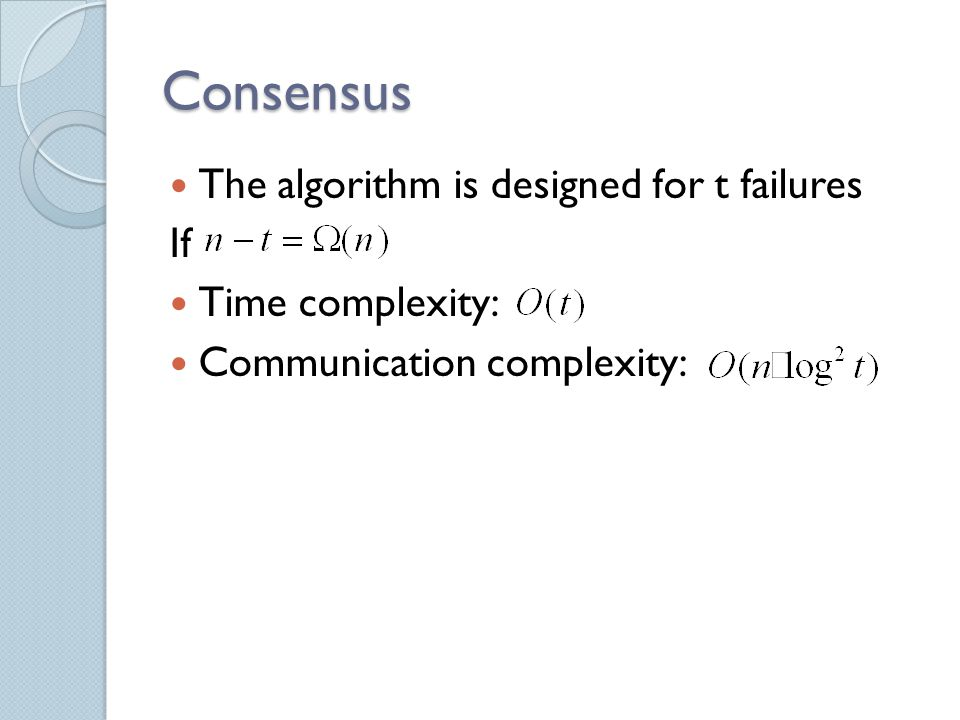 Consensus The algorithm is designed for t failures If Time complexity: Communication complexity: