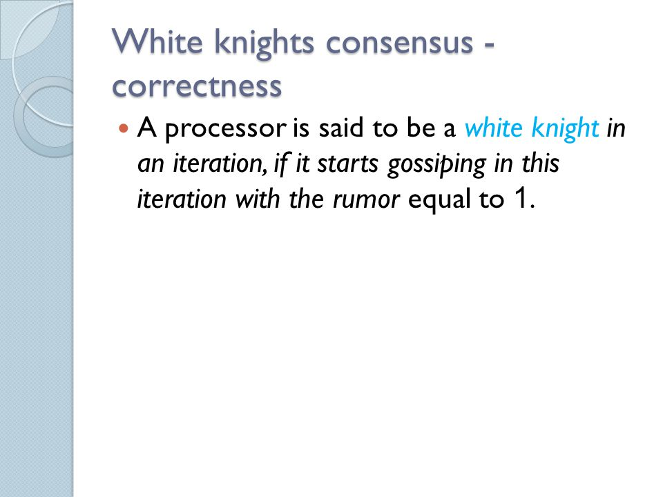White knights consensus - correctness A processor is said to be a white knight in an iteration, if it starts gossiping in this iteration with the rumor equal to 1.