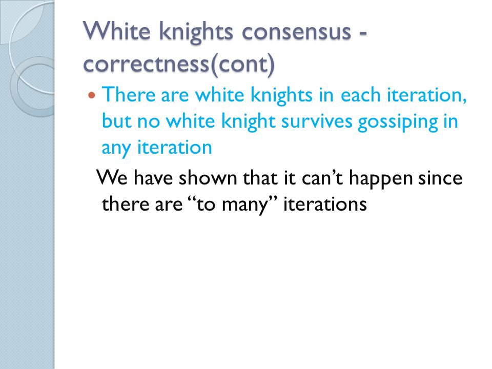 White knights consensus - correctness(cont) There are white knights in each iteration, but no white knight survives gossiping in any iteration We have shown that it can't happen since there are to many iterations