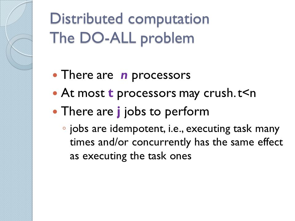 Distributed computation The DO-ALL problem There are n processors At most t processors may crush.