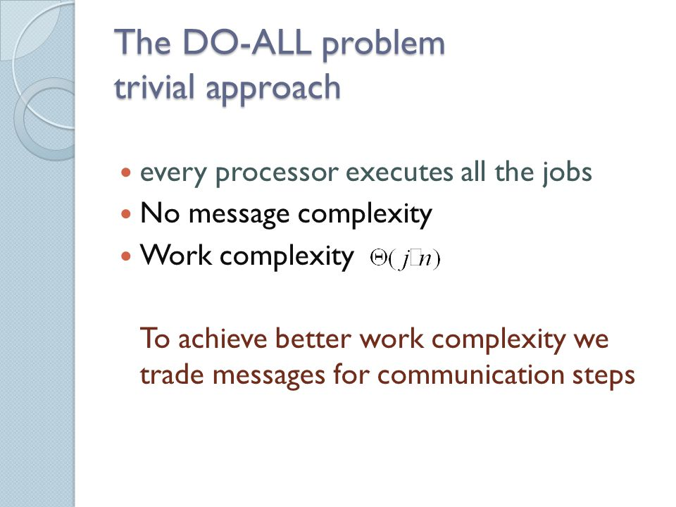 The DO-ALL problem trivial approach every processor executes all the jobs No message complexity Work complexity To achieve better work complexity we trade messages for communication steps