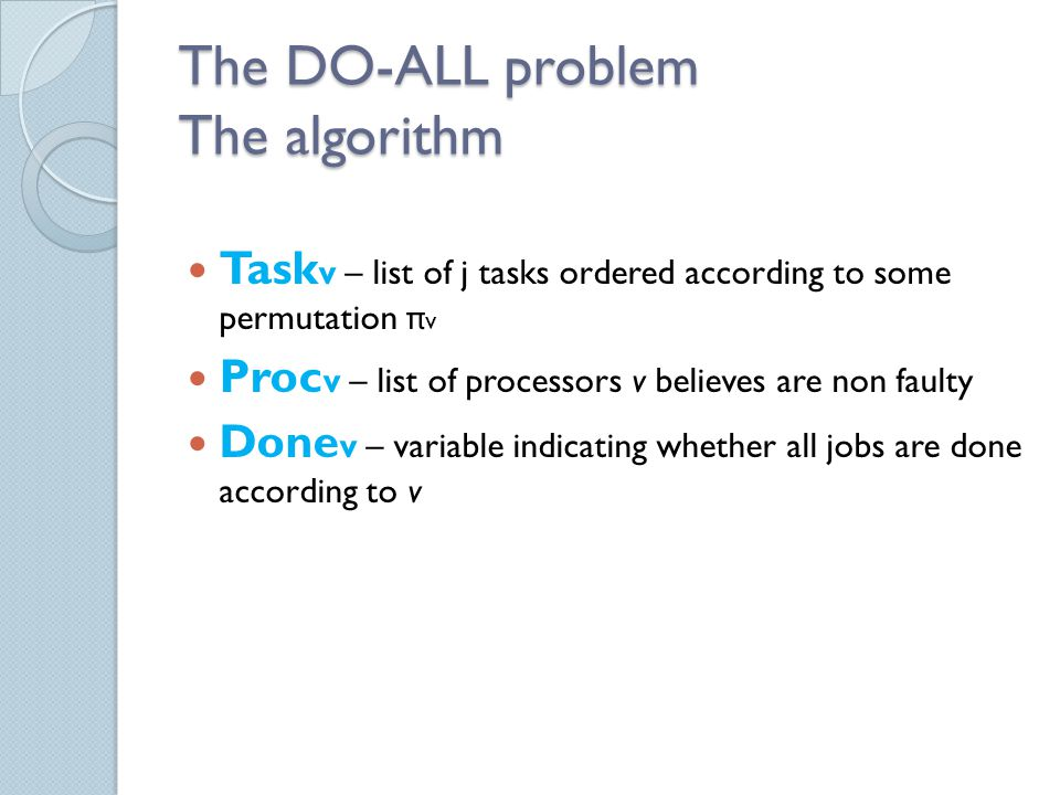 The DO-ALL problem The algorithm Task v – list of j tasks ordered according to some permutation π v Proc v – list of processors v believes are non faulty Done v – variable indicating whether all jobs are done according to v