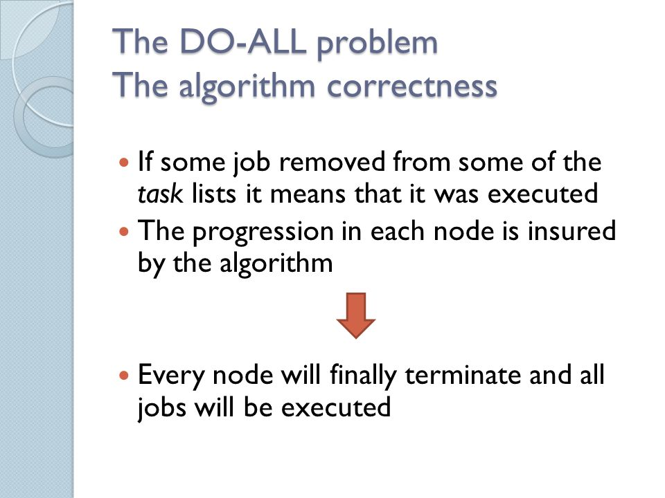 The DO-ALL problem The algorithm correctness If some job removed from some of the task lists it means that it was executed The progression in each node is insured by the algorithm Every node will finally terminate and all jobs will be executed