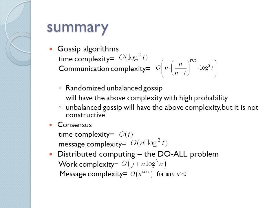 summary Gossip algorithms time complexity= Communication complexity= ◦ Randomized unbalanced gossip will have the above complexity with high probability ◦ unbalanced gossip will have the above complexity, but it is not constructive Consensus time complexity= message complexity= Distributed computing – the DO-ALL problem Work complexity= Message complexity=