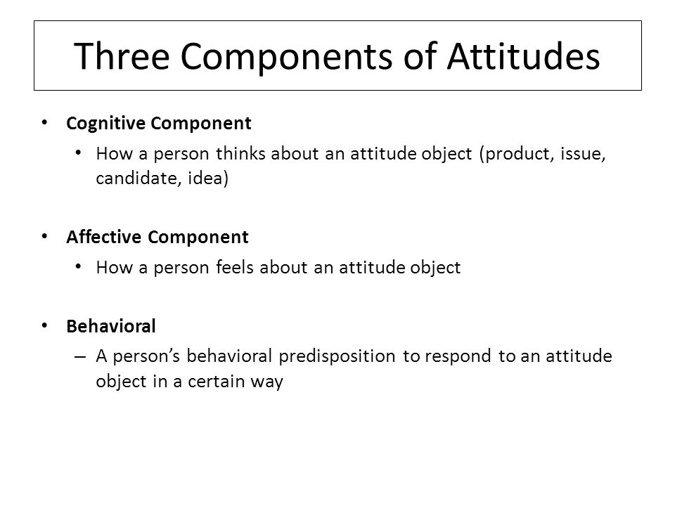 Three Components of Attitudes Cognitive Component How a person thinks about an attitude object (product, issue, candidate, idea) Affective Component How a person feels about an attitude object Behavioral – A person's behavioral predisposition to respond to an attitude object in a certain way