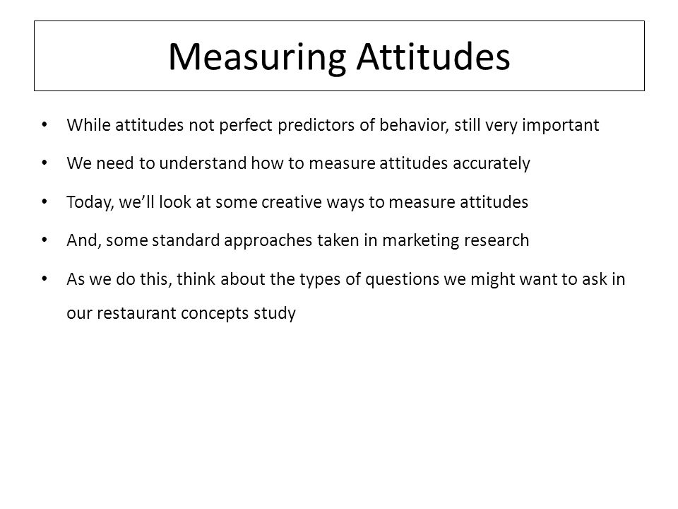 Measuring Attitudes While attitudes not perfect predictors of behavior, still very important We need to understand how to measure attitudes accurately Today, we'll look at some creative ways to measure attitudes And, some standard approaches taken in marketing research As we do this, think about the types of questions we might want to ask in our restaurant concepts study