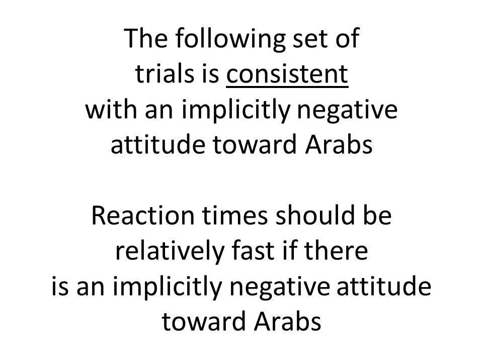 The following set of trials is consistent with an implicitly negative attitude toward Arabs Reaction times should be relatively fast if there is an implicitly negative attitude toward Arabs