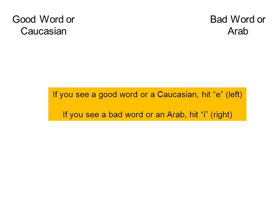Good Word or Caucasian Bad Word or Arab If you see a good word or a Caucasian, hit e (left) If you see a bad word or an Arab, hit i (right)