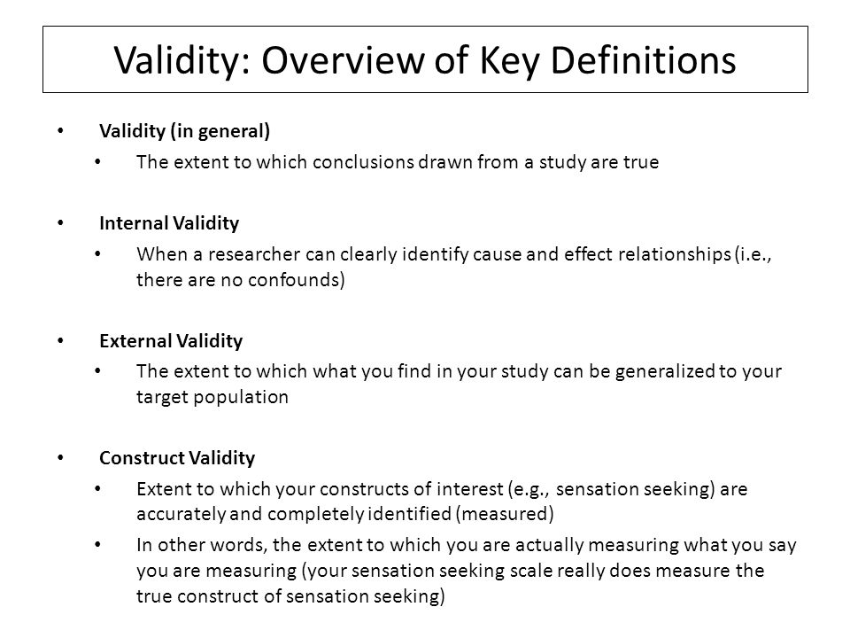 Validity: Overview of Key Definitions Validity (in general) The extent to which conclusions drawn from a study are true Internal Validity When a researcher can clearly identify cause and effect relationships (i.e., there are no confounds) External Validity The extent to which what you find in your study can be generalized to your target population Construct Validity Extent to which your constructs of interest (e.g., sensation seeking) are accurately and completely identified (measured) In other words, the extent to which you are actually measuring what you say you are measuring (your sensation seeking scale really does measure the true construct of sensation seeking)