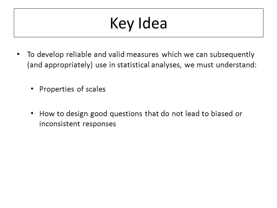 Key Idea To develop reliable and valid measures which we can subsequently (and appropriately) use in statistical analyses, we must understand: Properties of scales How to design good questions that do not lead to biased or inconsistent responses
