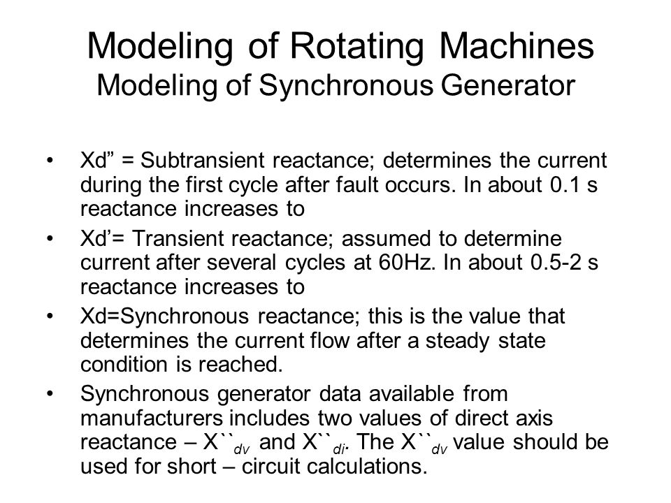 Modeling of Rotating Machines Modeling of Synchronous Generator Xd = Subtransient reactance; determines the current during the first cycle after fault occurs.