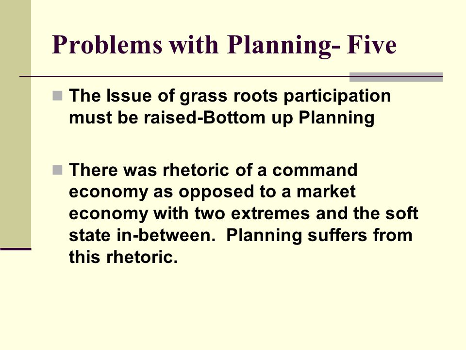 Problems with Planning- Five The Issue of grass roots participation must be raised-Bottom up Planning There was rhetoric of a command economy as opposed to a market economy with two extremes and the soft state in-between.