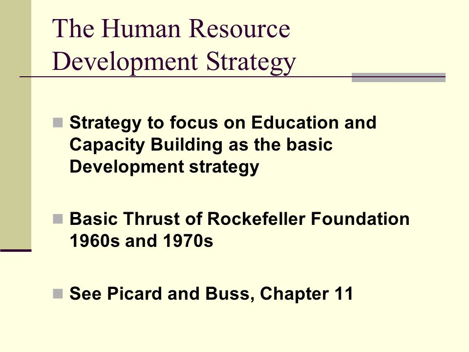 The Human Resource Development Strategy Strategy to focus on Education and Capacity Building as the basic Development strategy Basic Thrust of Rockefeller Foundation 1960s and 1970s See Picard and Buss, Chapter 11