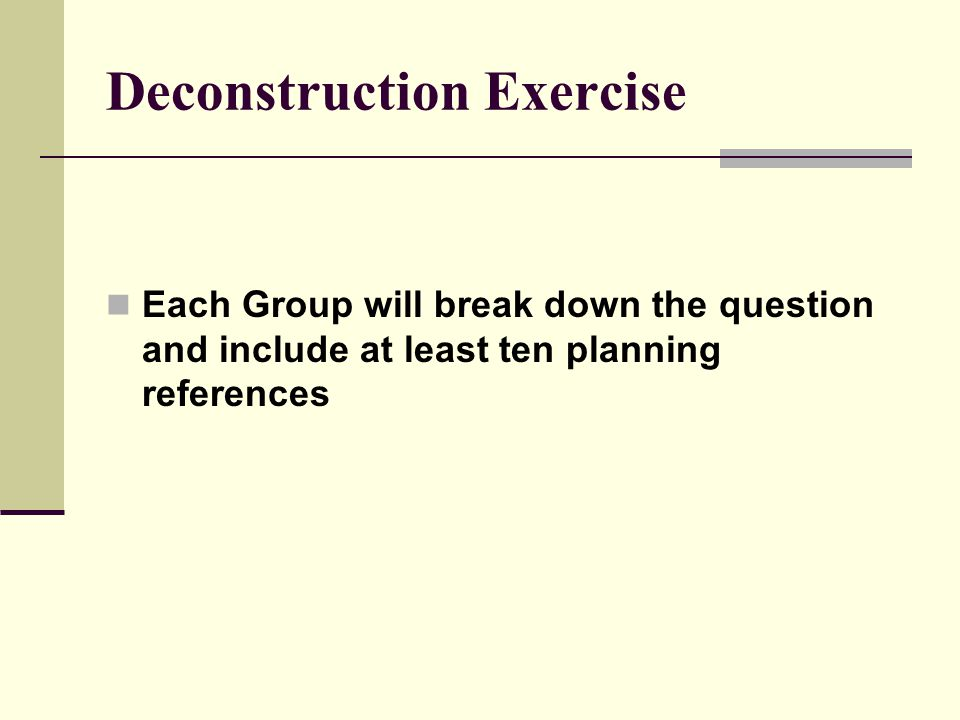 Deconstruction Exercise Each Group will break down the question and include at least ten planning references