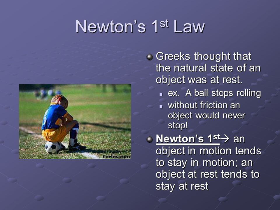 Newton's 1 st Law Greeks thought that the natural state of an object was at rest.