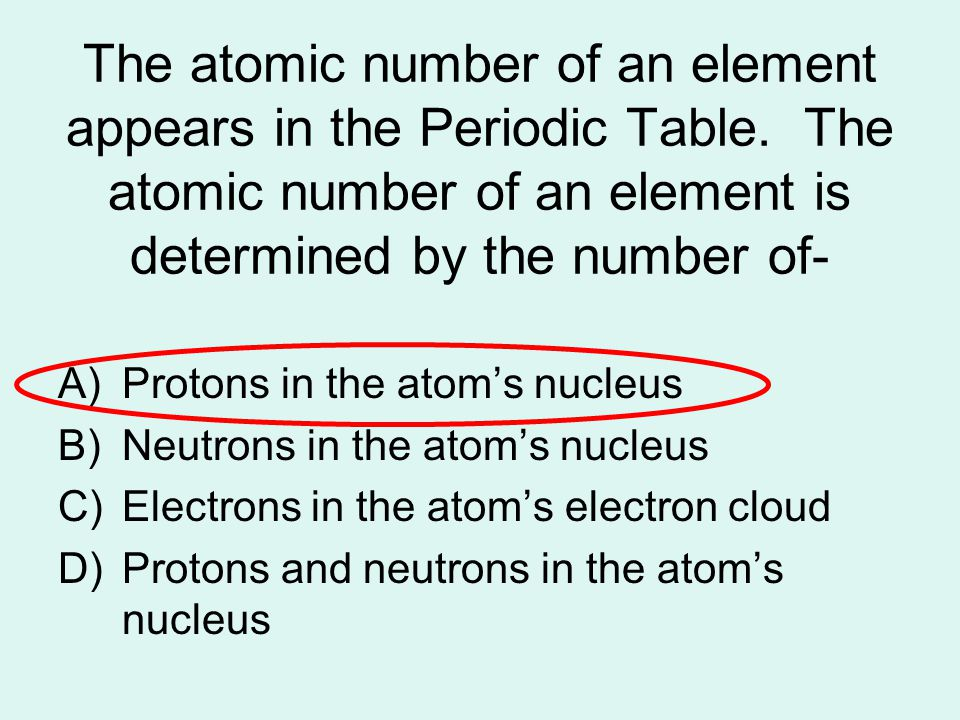 The atomic number of an element appears in the Periodic Table. The atomic number of an element is determined by the number of- A)Protons in the atom's