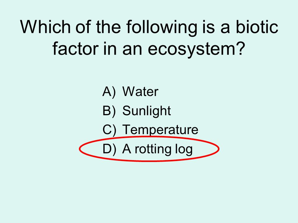 Which of the following is a biotic factor in an ecosystem? A)Water B)Sunlight C)Temperature D)A rotting log