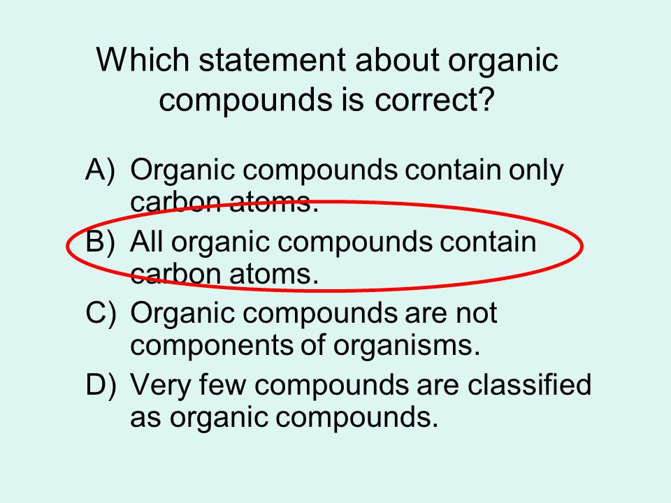 Which statement about organic compounds is correct? A)Organic compounds contain only carbon atoms. B)All organic compounds contain carbon atoms. C)Org