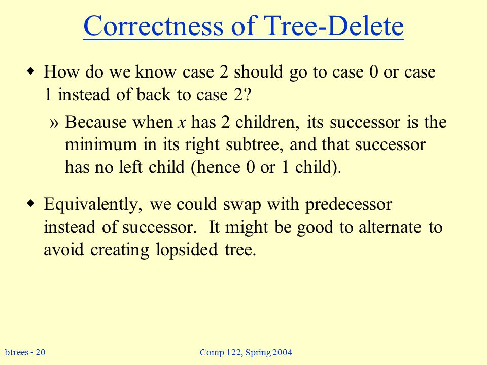 btrees - 20 Comp 122, Spring 2004 Correctness of Tree-Delete  How do we know case 2 should go to case 0 or case 1 instead of back to case 2.