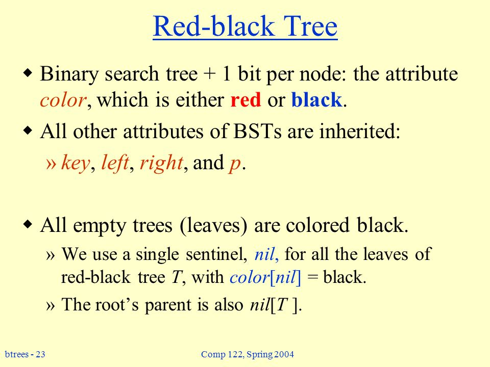 btrees - 23 Comp 122, Spring 2004 Red-black Tree  Binary search tree + 1 bit per node: the attribute color, which is either red or black.