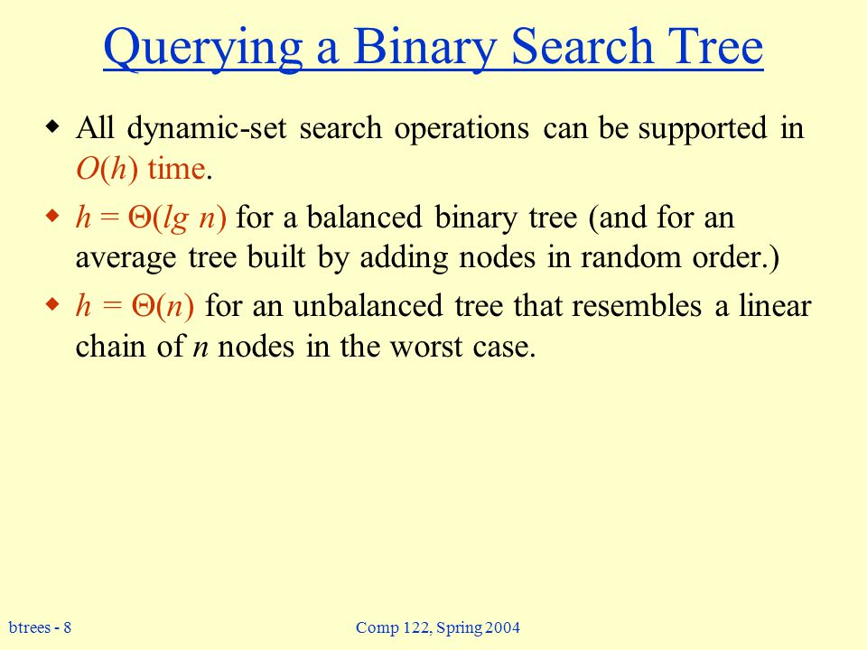 btrees - 8 Comp 122, Spring 2004 Querying a Binary Search Tree  All dynamic-set search operations can be supported in O(h) time.