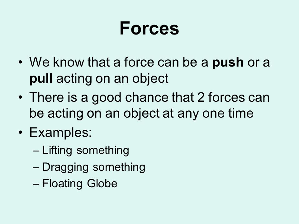 Forces We know that a force can be a push or a pull acting on an object There is a good chance that 2 forces can be acting on an object at any one time Examples: –Lifting something –Dragging something –Floating Globe