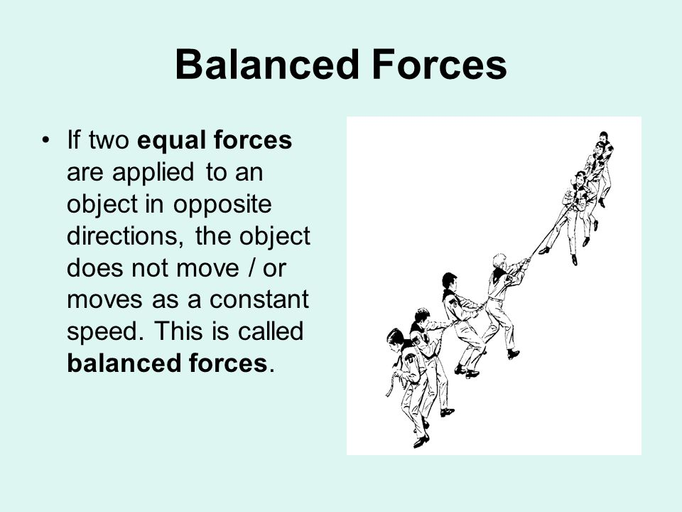 Balanced Forces If two equal forces are applied to an object in opposite directions, the object does not move / or moves as a constant speed.