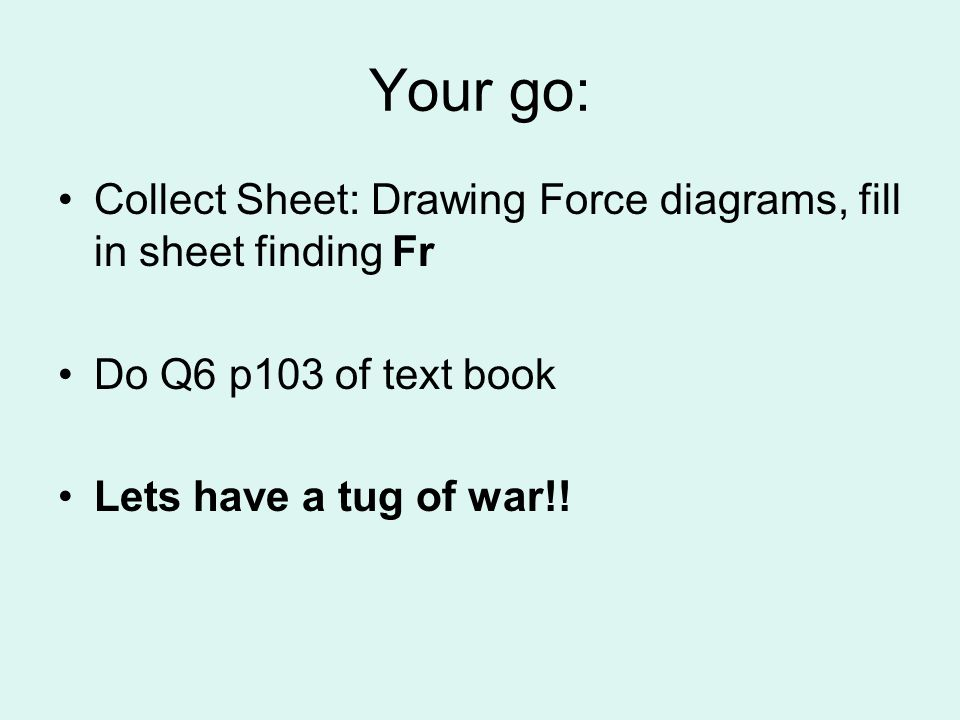 Your go: Collect Sheet: Drawing Force diagrams, fill in sheet finding Fr Do Q6 p103 of text book Lets have a tug of war!!