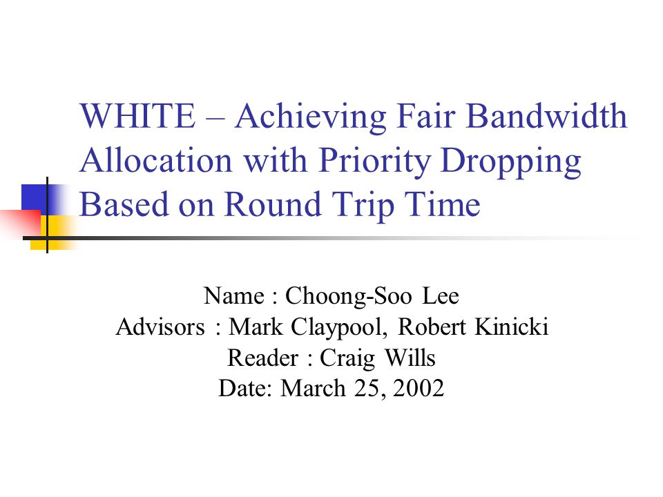 WHITE – Achieving Fair Bandwidth Allocation with Priority Dropping Based on Round Trip Time Name : Choong-Soo Lee Advisors : Mark Claypool, Robert Kinicki Reader : Craig Wills Date: March 25, 2002