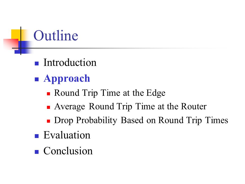 Outline Introduction Approach Round Trip Time at the Edge Average Round Trip Time at the Router Drop Probability Based on Round Trip Times Evaluation