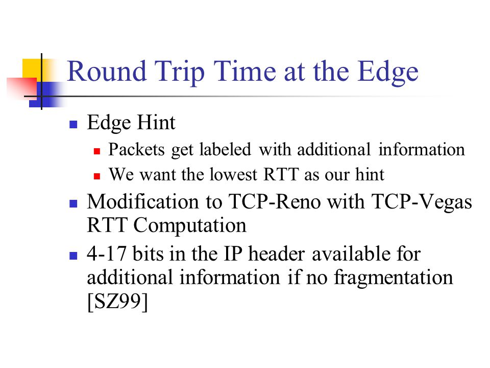 Round Trip Time at the Edge Edge Hint Packets get labeled with additional information We want the lowest RTT as our hint Modification to TCP-Reno with TCP-Vegas RTT Computation 4-17 bits in the IP header available for additional information if no fragmentation [SZ99]