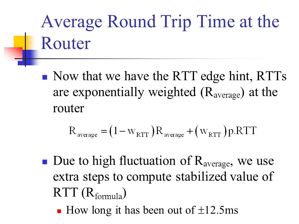 Average Round Trip Time at the Router Now that we have the RTT edge hint, RTTs are exponentially weighted (R average ) at the router Due to high fluctuation of R average, we use extra steps to compute stabilized value of RTT (R formula ) How long it has been out of  12.5ms