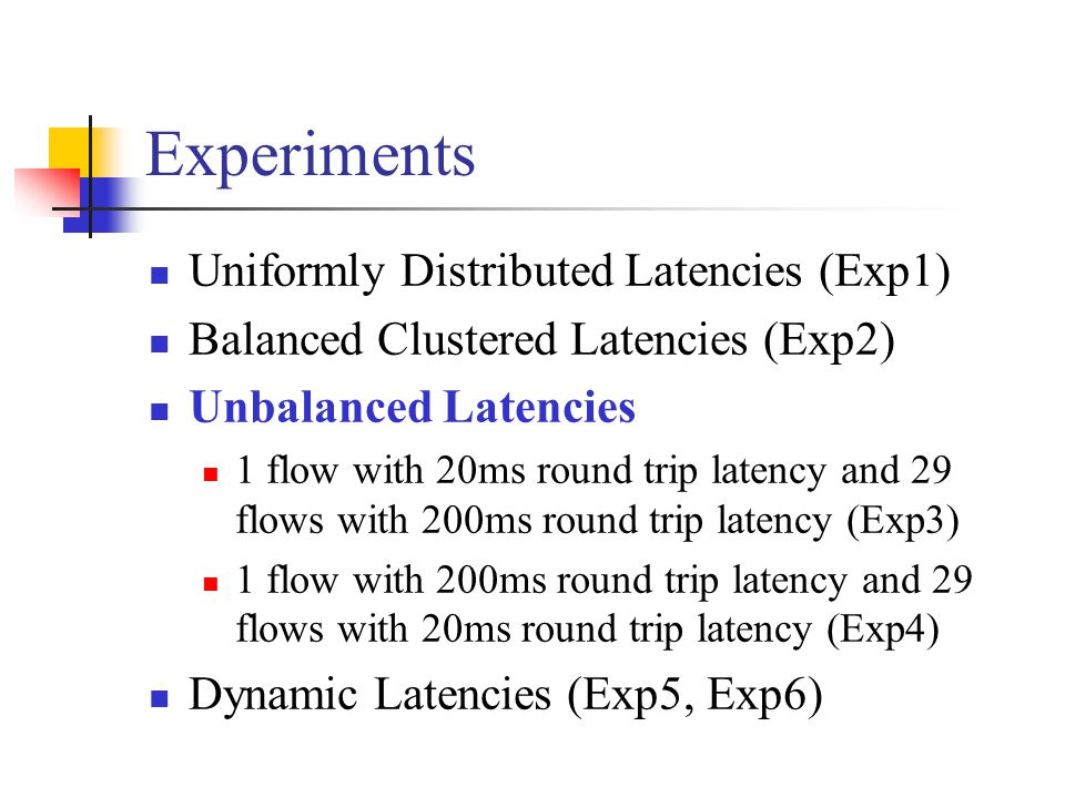 Experiments Uniformly Distributed Latencies (Exp1) Balanced Clustered Latencies (Exp2) Unbalanced Latencies 1 flow with 20ms round trip latency and 29 flows with 200ms round trip latency (Exp3) 1 flow with 200ms round trip latency and 29 flows with 20ms round trip latency (Exp4) Dynamic Latencies (Exp5, Exp6)